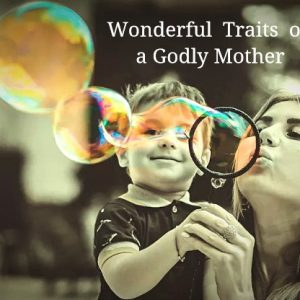 3 Wonderful Traits of a Godly Mother