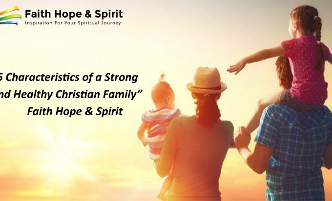 6 Characteristics of a Strong and Healthy Christian Family